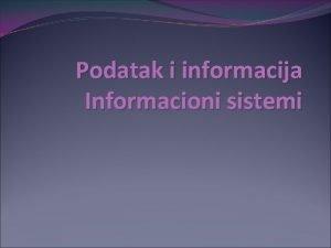 Podatak i informacija Informacioni sistemi Podatak vs Informacija