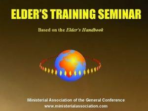ELDERS TRAINING SEMINAR Based on the Elders Handbook