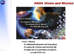 NASA Vision and Mission NASAs Mission To understand