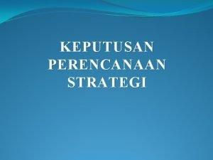 KEPUTUSAN PERENCANAAN STRATEGI Tujuan Strategi Operasi Tujuan suatu
