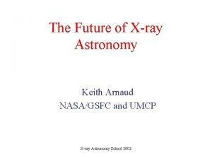 The Future of Xray Astronomy Keith Arnaud NASAGSFC