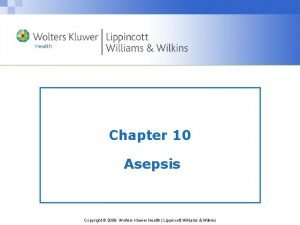 Chapter 10 Asepsis Copyright 2009 Wolters Kluwer Health