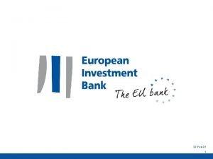 27 Feb21 1 The EIB Group Providing finance