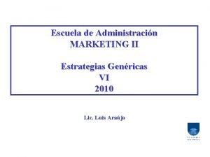 Escuela de Administracin MARKETING II Estrategias Genricas VI
