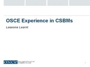 OSCE Experience in CSBMs Lessons Learnt 1 First