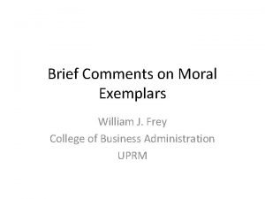 Brief Comments on Moral Exemplars William J Frey