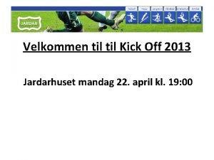 Velkommen til Kick Off 2013 Jardarhuset mandag 22