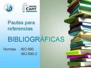 Pautas para referencias BIBLIOGRFICAS Normas ISO 690 2
