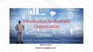 Introduction to Business Organisation Manish Kumar Manish kumariamr