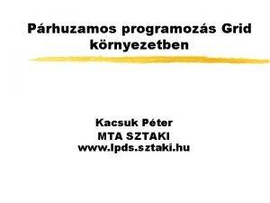 Prhuzamos programozs Grid krnyezetben Kacsuk Pter MTA SZTAKI