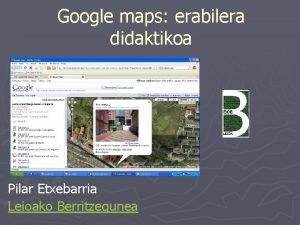 Google maps erabilera didaktikoa Pilar Etxebarria Leioako Berritzegunea