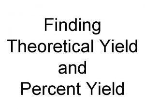 Finding Theoretical Yield and Percent Yield Theoretical Yield