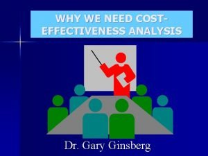 WHY WE NEED COSTEFFECTIVENESS ANALYSIS Dr Gary Ginsberg
