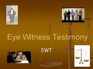 Eye Witness Testimony EWT Eye Witness Testimony 1
