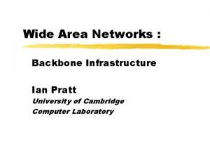 Wide Area Networks Backbone Infrastructure Ian Pratt University