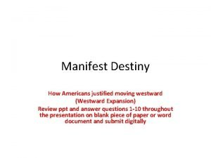 Manifest Destiny How Americans justified moving westward Westward