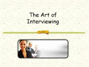 The Art of Interviewing Interviewing What is it
