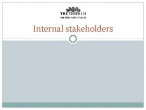 Internal stakeholders Stakeholders are groups or individuals with