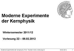 Moderne Experimente der Kernphysik Wintersemester 201112 Vorlesung 22