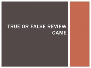 TRUE OR FALSE REVIEW GAME TRUE OR FALSE