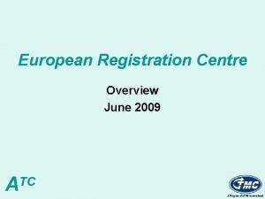 European Registration Centre Overview June 2009 ATC ERC