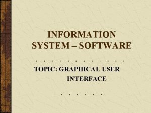 INFORMATION SYSTEM SOFTWARE TOPIC GRAPHICAL USER INTERFACE Graphical