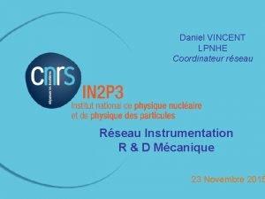 Daniel VINCENT LPNHE Coordinateur rseau Rseau Instrumentation R