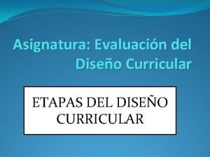 Asignatura Evaluacin del Diseo Curricular ETAPAS DEL DISEO