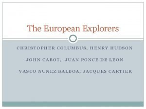 The European Explorers CHRISTOPHER COLUMBUS HENRY HUDSON JOHN
