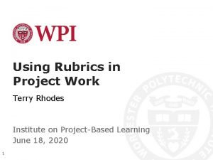 Using Rubrics in Project Work Terry Rhodes Institute