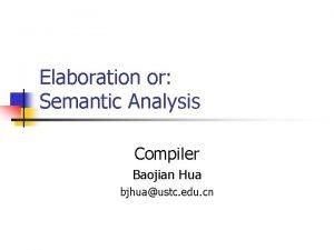 Elaboration or Semantic Analysis Compiler Baojian Hua bjhuaustc