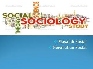 v Masalah Sosial v Perubahan Sosial Masalah Sosial