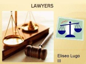LAWYERS Eliseo Lugo III LAWYERS Objectives able to