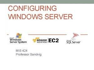 CONFIGURING WINDOWS SERVER MIS 424 Professor Sandvig Overview
