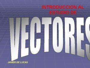 INTRODUCCION AL ESTUDIO DE JAVIER DE LUCAS VECTORES