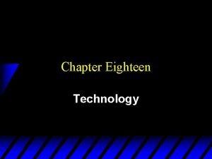 Chapter Eighteen Technology Technologies u A technology is