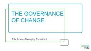 THE GOVERNANCE OF CHANGE Ellie Acton Managing Consultant