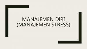 MANAJEMEN DIRI MANAJEMEN STRESS Pengertian Manajemen Stress Manajemen