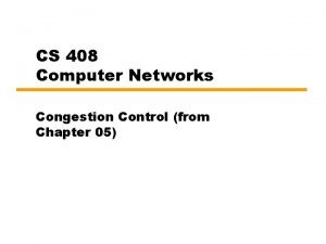 CS 408 Computer Networks Congestion Control from Chapter