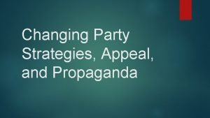 Changing Party Strategies Appeal and Propaganda Changing Attitudes