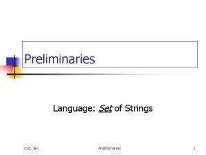 Preliminaries Language Set of Strings CSC 361 Preliminaries