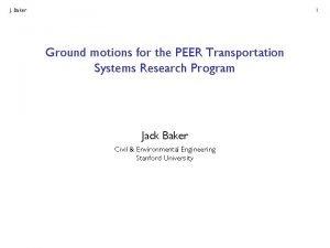 J Baker 1 Ground motions for the PEER