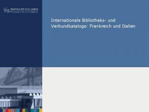 Internationale Bibliotheks und Verbundkataloge Frankreich und Italien Bibliotheks