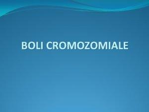 BOLI CROMOZOMIALE Anomalii cromozomiale CLASIFICARE In functie de