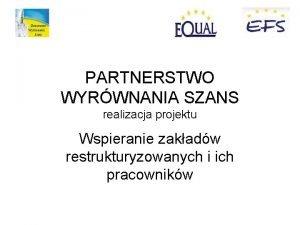 PARTNERSTWO WYRWNANIA SZANS realizacja projektu Wspieranie zakadw restrukturyzowanych