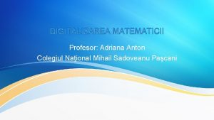 DIGITALIZAREA MATEMATICII Profesor Adriana Anton Colegiul Naional Mihail