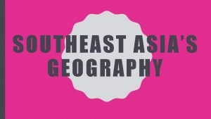 SOUTHEAST ASIAS GEOGRAPHY Geography Asia is the worlds
