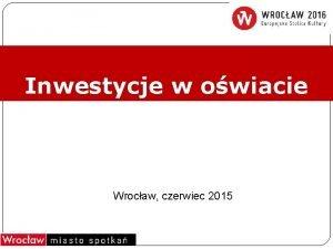 Inwestycje w owiacie Wrocaw czerwiec 2015 Obszary priorytetowe
