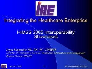 Integrating the Healthcare Enterprise HIMSS 2005 Interoperability Showcases