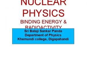 NUCLEAR PHYSICS BINDING ENERGY RADIOACTIVITY Sri Balaji Sankar